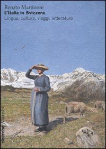 Italia in Svizzera. Lingua, cultura, viaggi, letteratura (L') - Renato Martinoni | Kritjur.org