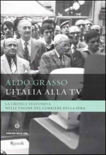 L'Italia alla Tv. La critica televisiva nelle pagine del Corriere della sera - Aldo Grasso |