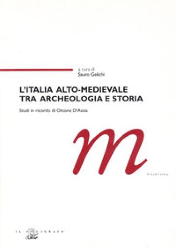 L'Italia alto-medievale tra archeologia e storia. Studi in ricordo di Ottone D'Assia - S. Gelichi | Kritjur.org