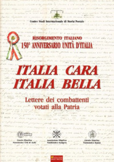 Italia cara. Italia bella. 150° anniv. Unità d'Italia. Lettere dei combattenti votati alla patria