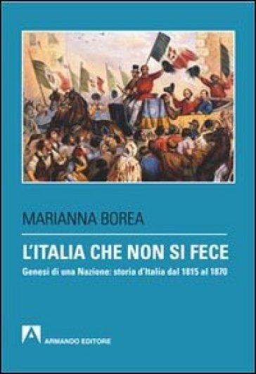 L'Italia che non si fece. Genesi di una nazione: storia d'Italia dal 1815 al 1870 - Marianna Borea |