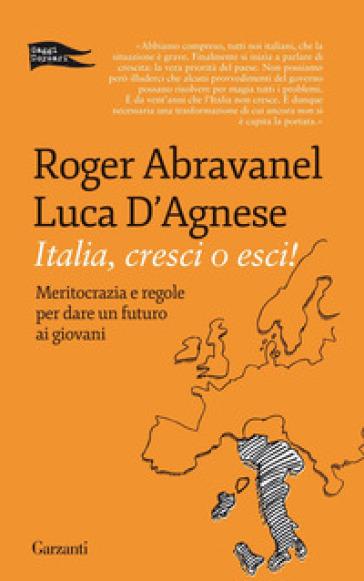 Italia, cresci o esci! Meritocrazia e regole per dare un futuro ai giovani - Roger Abravanel  