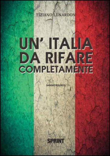 Un'Italia da rifare completamente - Tiziano Lunardon |