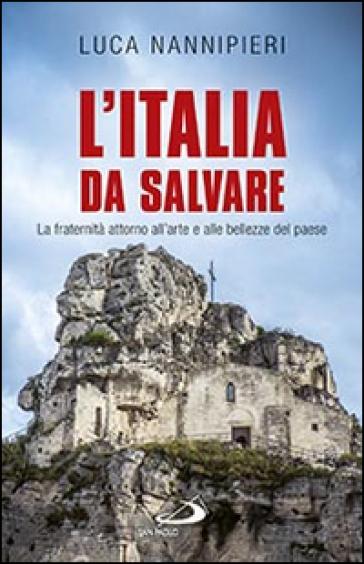 L'Italia da salvare. La fraternità attorno all'arte e alle bellezze del paese - Luca Nannipieri |