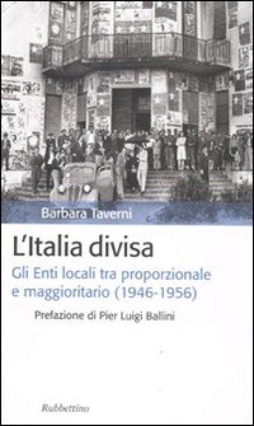 L'Italia divisa. Gli enti locali tra proporzionale e maggioritario (1946-1956) - Barbara Taverni |