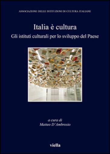 Italia è cultura. Gli istituti culturali per lo sviluppo del paese - M. D'Ambrosio |