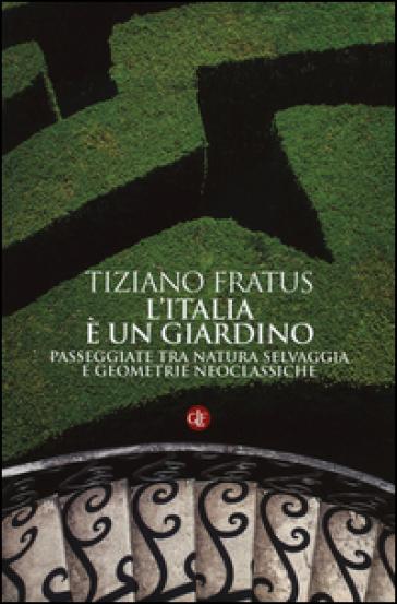 L'Italia è un giardino. Passeggiate tra natura selvaggia e geometrie neoclassiche - Tiziano Fratus  