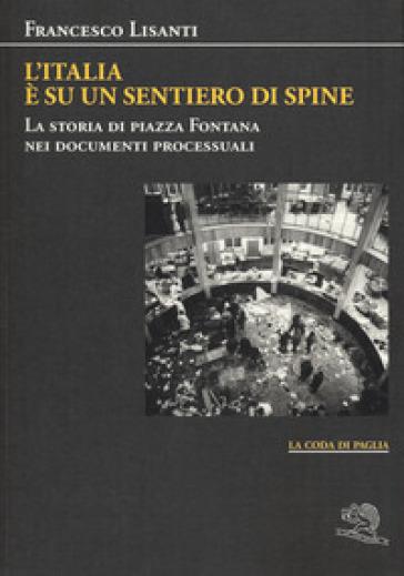 L'Italia è su un sentiero di spine. La storia di piazza Fontana nei documenti processuali - Francesco Lisanti |