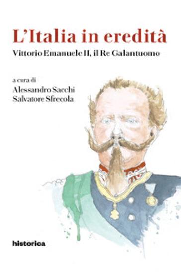 L'Italia in eredità. Vittorio Emanuele II, il Re Galantuomo - Alessandro Sacchi |