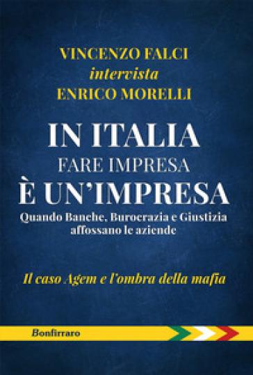 In Italia fare impresa è un'impresa. Quando banche, burocrazia e giustizia affossano le aziende. Il caso Agem e l'ombra della mafia - Vincenzo Falci  