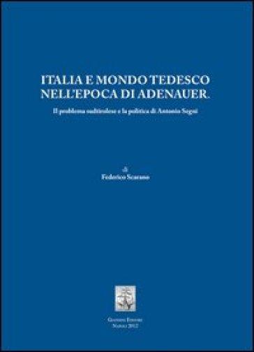 Italia e mondo tedesco nell'epoca di Adenauer. Il problema sudtirolesee la politica di Antonio Segni - Federico Scarano  