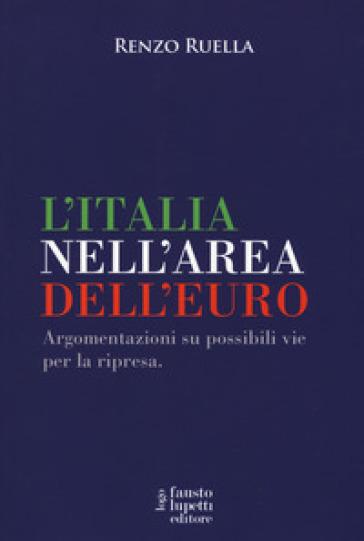 L'Italia nell'area dell'Euro. Argomentazioni su possibili vie per la ripresa - Renzo Ruella | Jonathanterrington.com