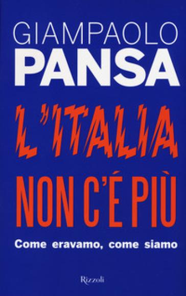 L'Italia non c'è più. Come eravamo, come siamo - Giampaolo Pansa  