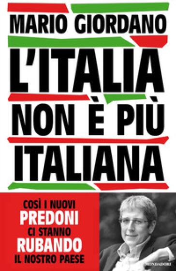 L'Italia non è più italiana. Così i nuovi predoni ci stanno rubando il nostro Paese - Mario Giordano | Jonathanterrington.com