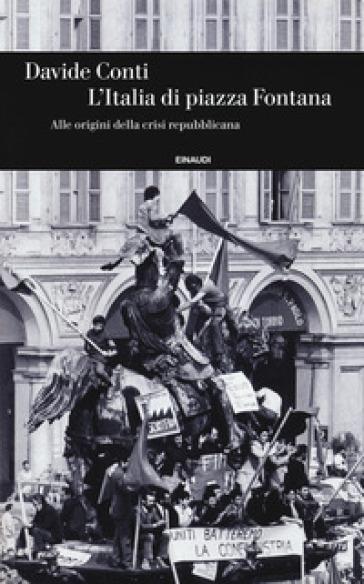 L'Italia di piazza Fontana. Alle origini della crisi repubblicana - Davide Conti | Thecosgala.com