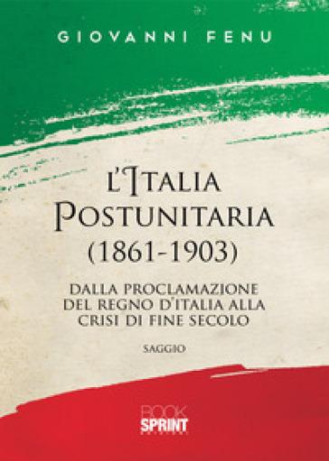L'Italia postunitaria (1861-1903). Dalla proclamazione del Regno d'Italia alla crisi di fine secolo - Giovanni Fenu |
