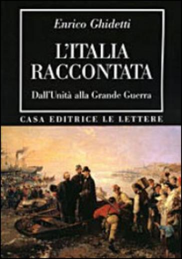 L'Italia raccontata. Dall'unità alla grande guerra - Enrico Ghidetti |