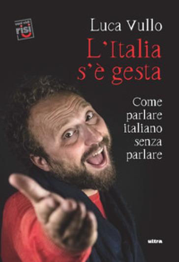 L'Italia s'è gesta. Come parlare italiano senza parlare - Luca Vullo | Thecosgala.com
