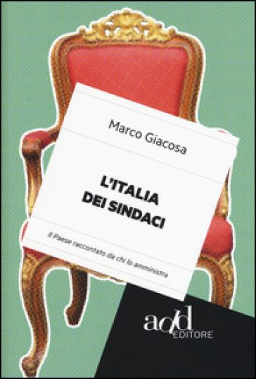 L'Italia dei sindaci. Il Paese raccontato da chi lo amministra - Marco Giacosa | Rochesterscifianimecon.com