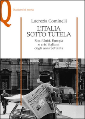 L'Italia sotto tutela. Stati Uniti, Europa e crisi italiana degli anni Settanta - Lucrezia Cominelli |
