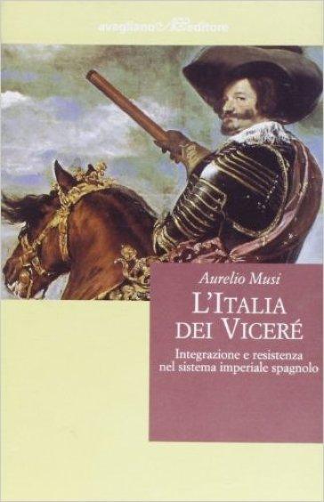 L'Italia dei viceré. Integrazione e resistenza nel sistema imperiale spagnolo - Aurelio Musi  