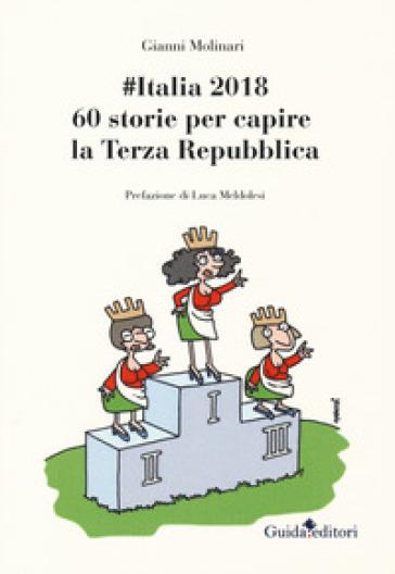 #Italia2018. 60 storie per capire la Terza Repubblica - Gianni Molinari  