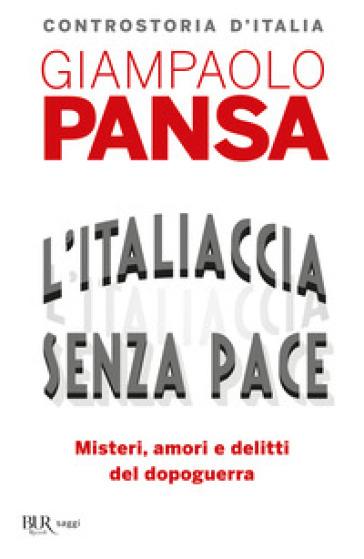 L'Italiaccia senza pace. Misteri, amori e delitti del dopoguerra - Giampaolo Pansa | Rochesterscifianimecon.com