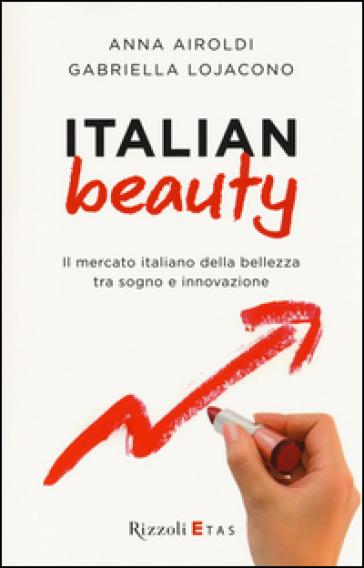 Italian Beauty. Il mercato italiano della bellezza tra sogno e innovazione - Anna Airoldi | Thecosgala.com