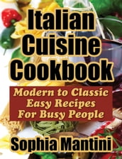 Italian Cuisine Cookbook: Modern to Classic Easy Recipes For Busy People