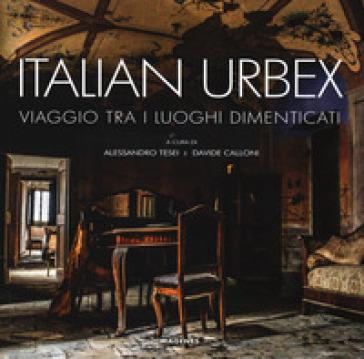Italian urbex. Viaggio tra i luoghi dimenticati. Ediz. illustrata - A. Tesei pdf epub