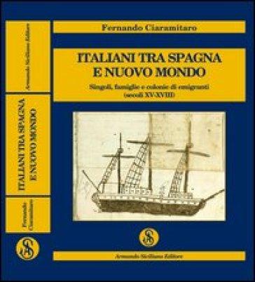 Italiani tra Spagna e Nuovo Mondo. Singoli, famiglie e colonie di emigranti (secoli XV-XVIII) - Fernando Ciaramitaro |