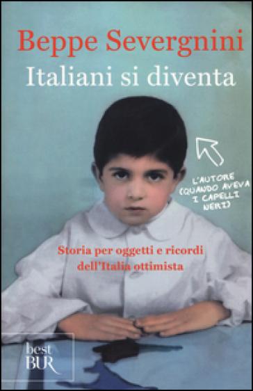 Italiani si diventa. Storia per oggetti e ricordi dell'Italia ottimista - Beppe Severgnini |