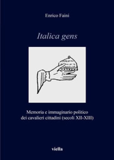 Italica gens. Memoria e immaginario politico dei cavalieri cittadini (secoli XII-XIII) - Enrico Faini   Rochesterscifianimecon.com