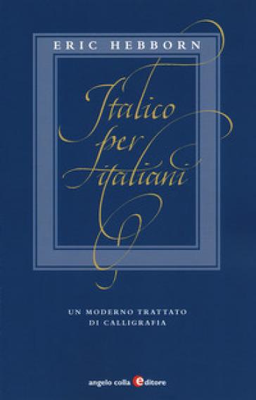 Italico per italiani. Un moderno trattato di calligrafia - Eric Hebborn |