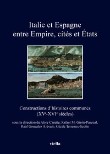 Italie et Espagne entre Empire, cités et Etats. Constructions d'histoires communes (XV-XVI siècles). Ediz. francese, italiana e spagnola - A. Carette |