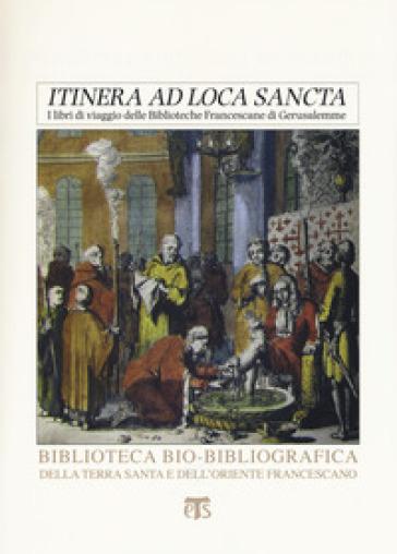 «Itinera ad loca sancta». I libri di viaggio delle biblioteche francescane di Gerusalemme. Catalogo delle edizioni dei secoli XV-XVIII - Alessandro Tedesco |
