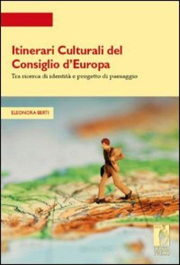 Itinerari culturali del consiglio d'Europa tra ricerce di identità e progetto di paesaggio - Eleonora Berti  