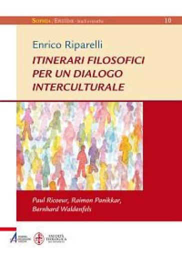 Itinerari filosofici per un dialogo interculturale. Paul Ricoeur, Raimon Panikkar, Bernhard Waldenfels - Enrico Riparelli  