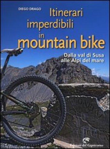 Itinerari imperdibili in mountain bike. Dalla val di Susa alle Alpi del mare - Diego Drago  
