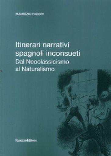 Itinerari narrativi spagnoli inconsueti. Dal Neoclassicismo al Naturalismo - Maurizio Fabbri |