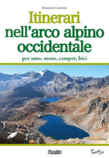 Itinerari nell'arco alpino occidentale. Per auto, moto, camper, bici - Rosanna Carnisio |