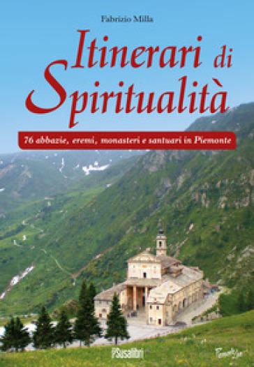 Itinerari di spiritualità. 76 abbazie, eremi, monasteri e santuari in Piemonte - Fabrizio Milla   Thecosgala.com