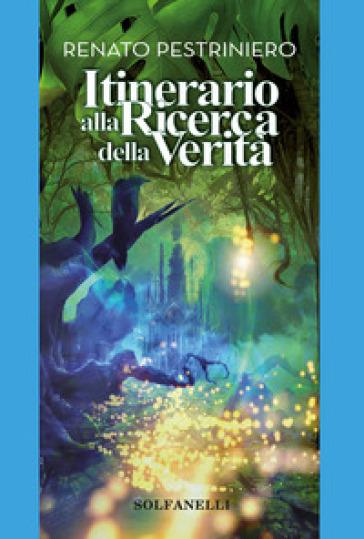 Itinerario alla ricerca della verità - Renato Pestriniero |