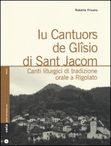 Iu cantuors de Glisio di Sant Jacom. Canti liturgici di tradizione orale a Rigolato. Con CD Audio - Roberto Frisano |