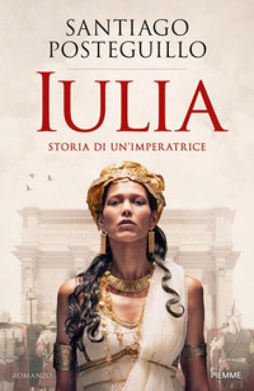Iulia. Storia di un'imperatrice - Santiago Posteguillo pdf epub
