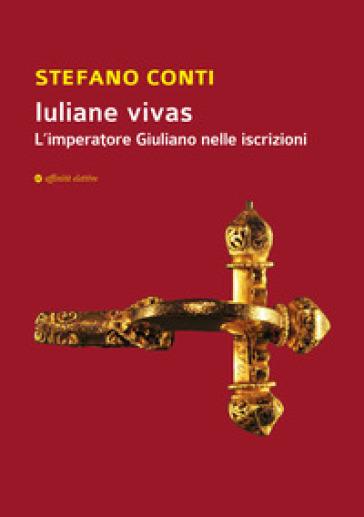 Iuliane vivas. L'imperatore Giuliano nelle iscrizioni - Stefano Conti  