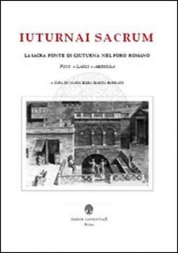 Iuturnai sacrum. La sacra fonte di Giuturna nel Foro Romano (Fons, Lacus, Aedicula) - Maria Elisa Garcia Barraco  