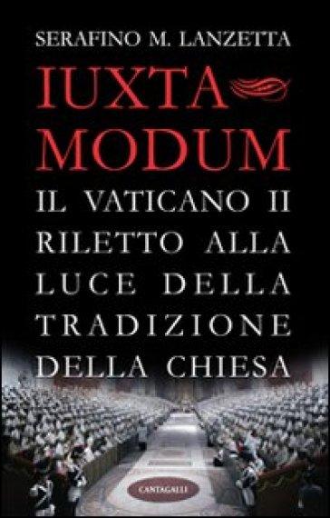 Iuxta Modum. Il Vaticano II riletto alla luce della tradizione della Chiesa - Serafino Maria Lanzetta   Jonathanterrington.com