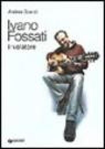Ivano Fossati. Il volatore - Andrea Scanzi | Rochesterscifianimecon.com