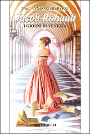 Jacob Rohault. I giorni di Venezia - Paolo Massimo Rossi   Rochesterscifianimecon.com